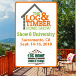 Sacramento, CA | 2018 Log & Timber Home Show | September 14-16, 2018 | Log Builders | Timber Frame Home Manufacturers